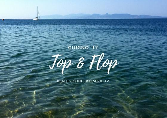 PRODOTTI TOP & FLOP GIUGNO'17 #4 BEAUTY,CONCERTI,SERIE TV