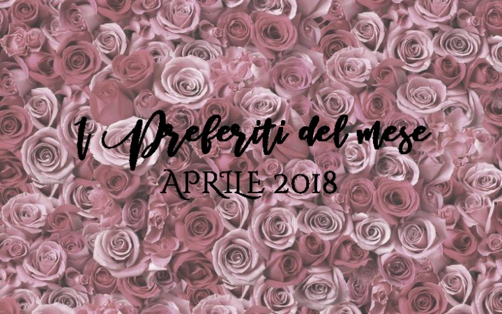 I PREFERITI DEL MESE | APRILE2018